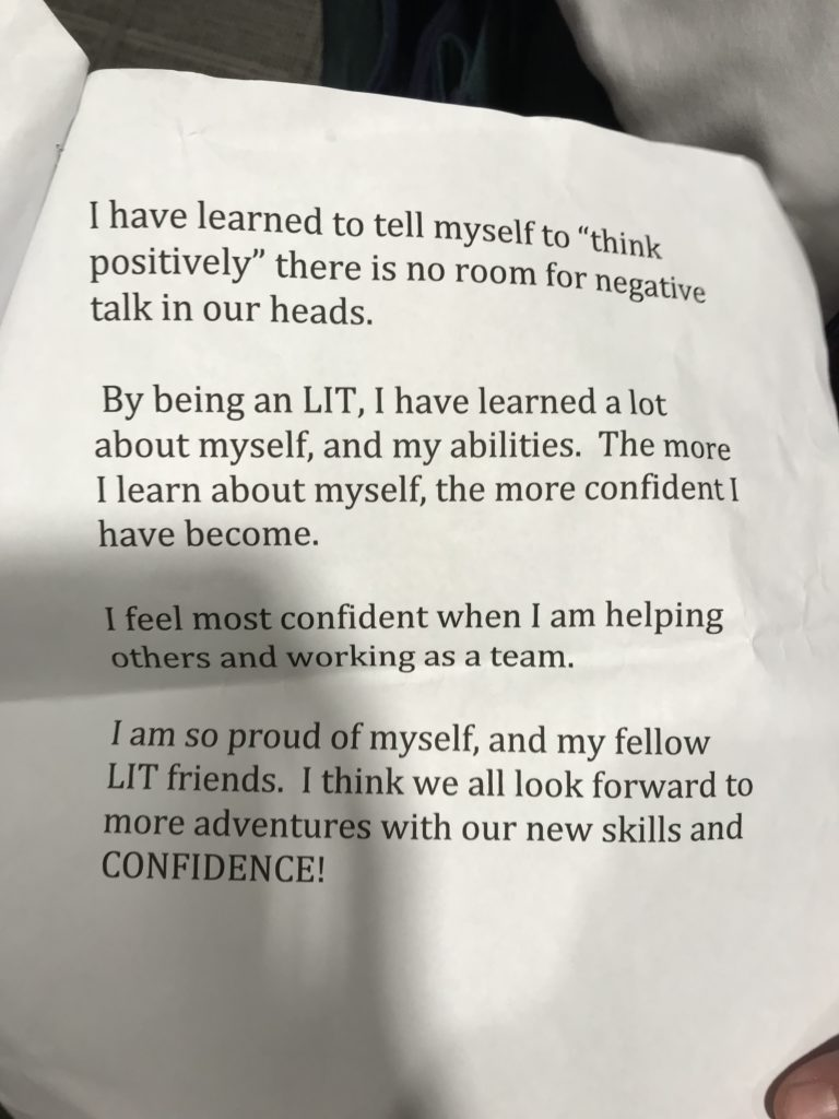 "It says ""I have learned to tell myself to ""think positively"" There is no room for negative talk in our heads. By being an LIT, I have learned a lot about myself and my abilities. The more I learn about myself, the more confident I have become. I feel most confident when I am helping others and working as a team. I am so proud of myself, and my fellow LIT friends. I think we all look forward to more adventures our new skills and CONFIDENCE!"